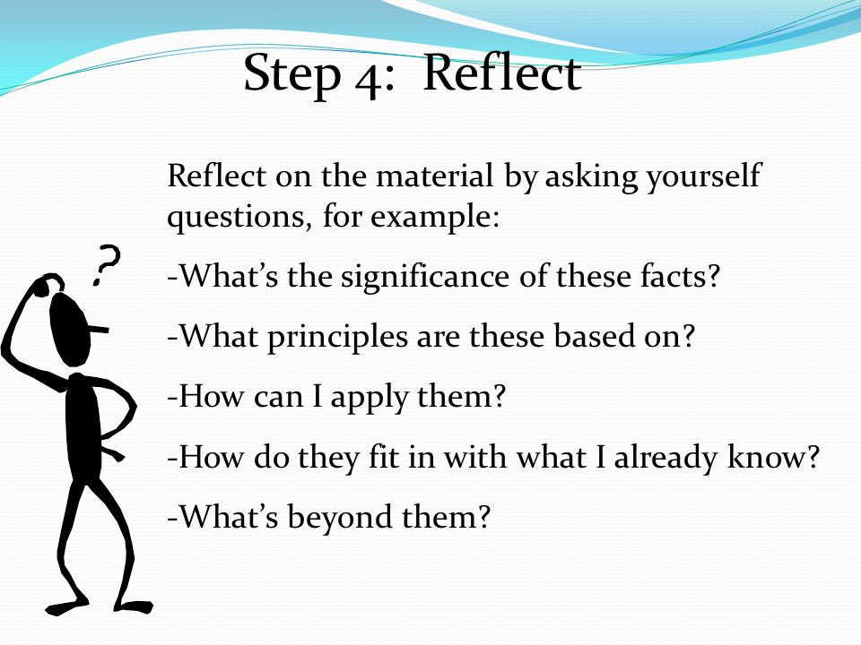 Step 4: Reflect Reflect on the material by asking yourself questions, for example: -What's the significance of these facts.