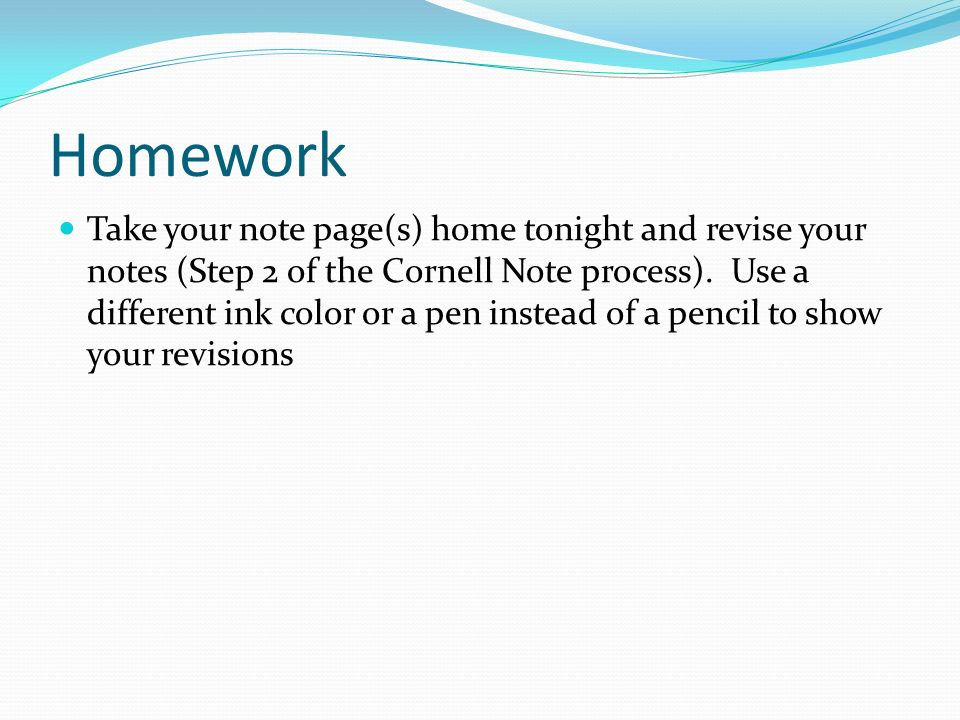Homework Take your note page(s) home tonight and revise your notes (Step 2 of the Cornell Note process).