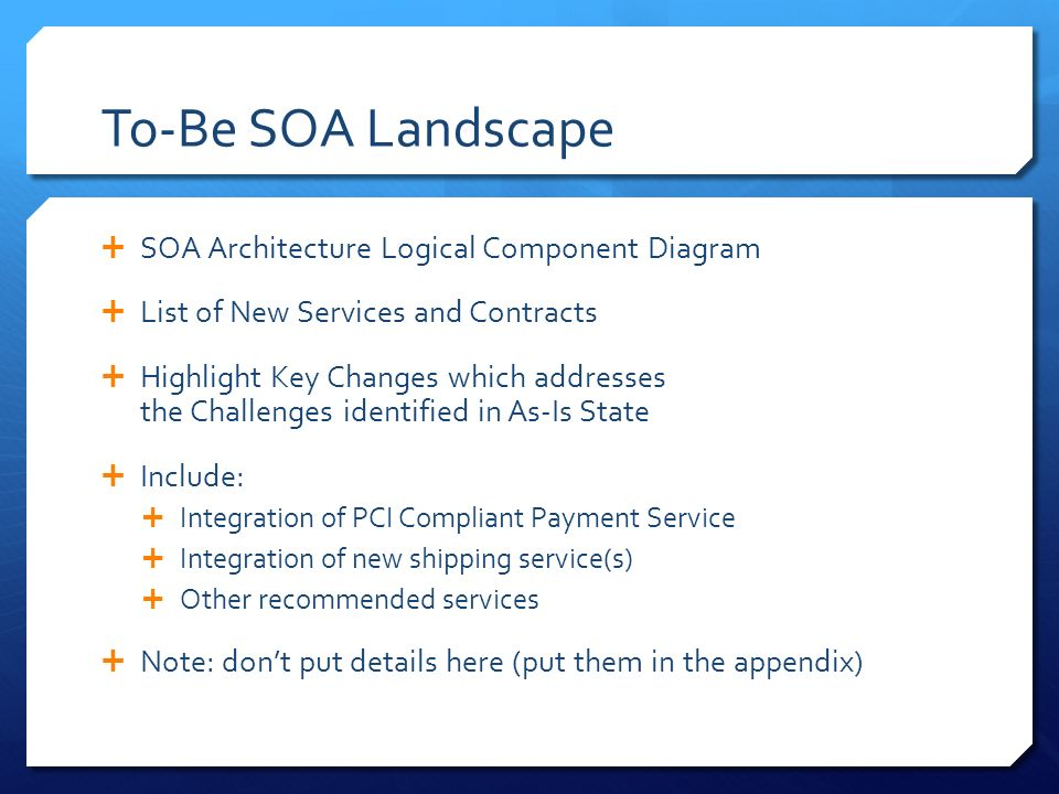 To-Be SOA Landscape  SOA Architecture Logical Component Diagram  List of New Services and Contracts  Highlight Key Changes which addresses the Challenges identified in As-Is State  Include:  Integration of PCI Compliant Payment Service  Integration of new shipping service(s)  Other recommended services  Note: don't put details here (put them in the appendix)