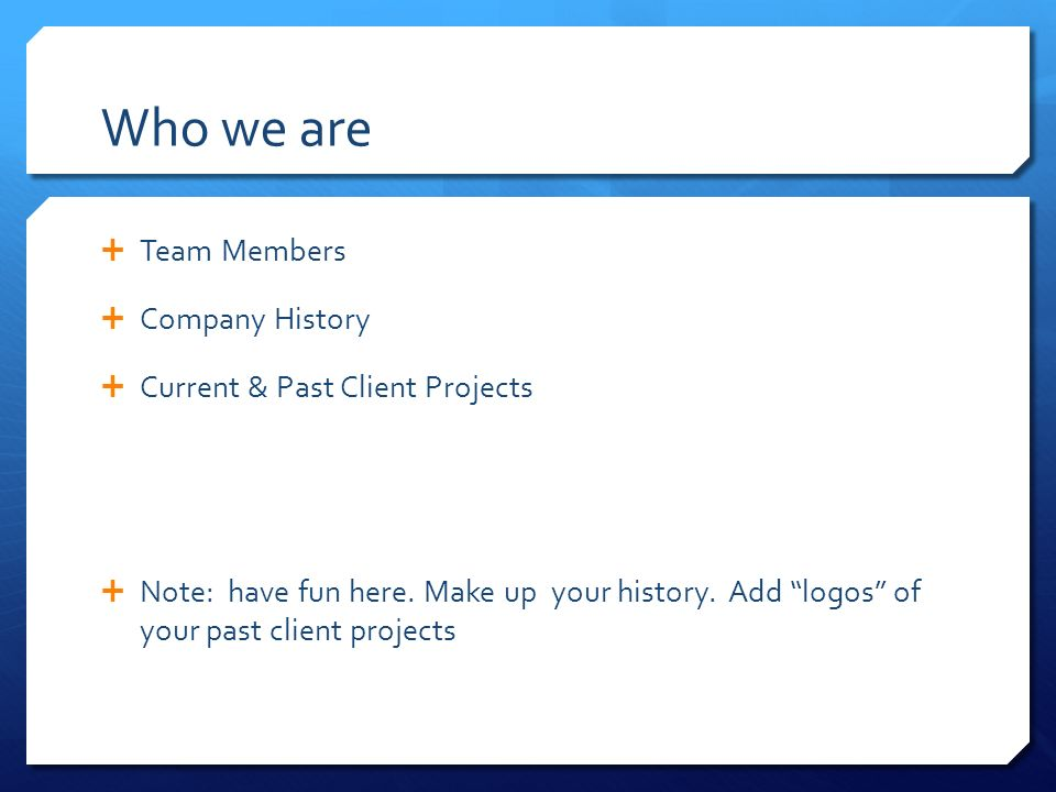 Who we are  Team Members  Company History  Current & Past Client Projects  Note: have fun here.