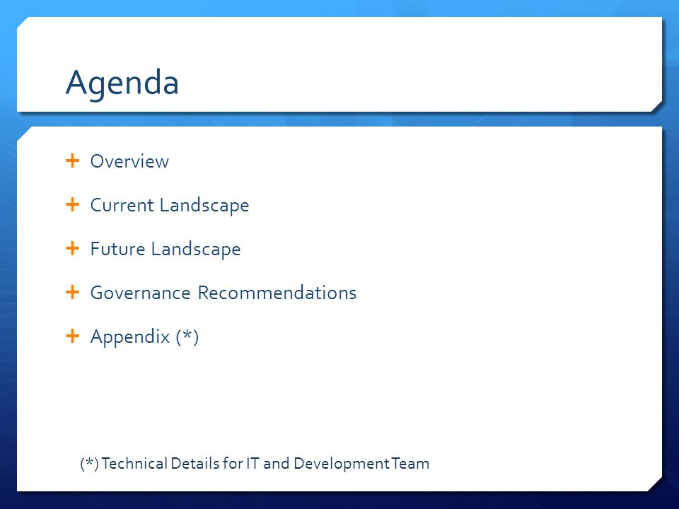 Agenda  Overview  Current Landscape  Future Landscape  Governance Recommendations  Appendix (*) (*) Technical Details for IT and Development Team