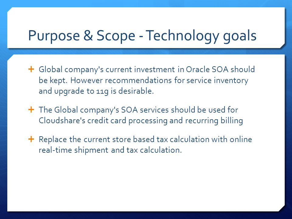 Purpose & Scope - Technology goals  Global company s current investment in Oracle SOA should be kept.