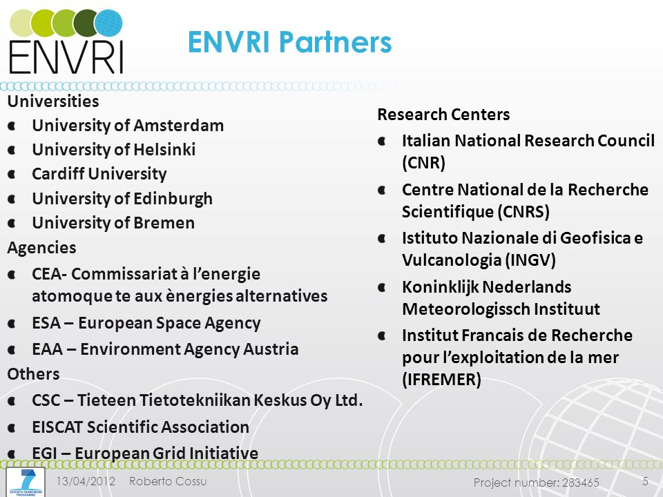 Project number: ENVRI Partners Research Centers Italian National Research Council (CNR) Centre National de la Recherche Scientifique (CNRS) Istituto Nazionale di Geofisica e Vulcanologia (INGV) Koninklijk Nederlands Meteorologissch Instituut Institut Francais de Recherche pour l'exploitation de la mer (IFREMER) Agencies CEA- Commissariat à l'energie atomoque te aux ènergies alternatives ESA – European Space Agency EAA – Environment Agency Austria Others CSC – Tieteen Tietotekniikan Keskus Oy Ltd.