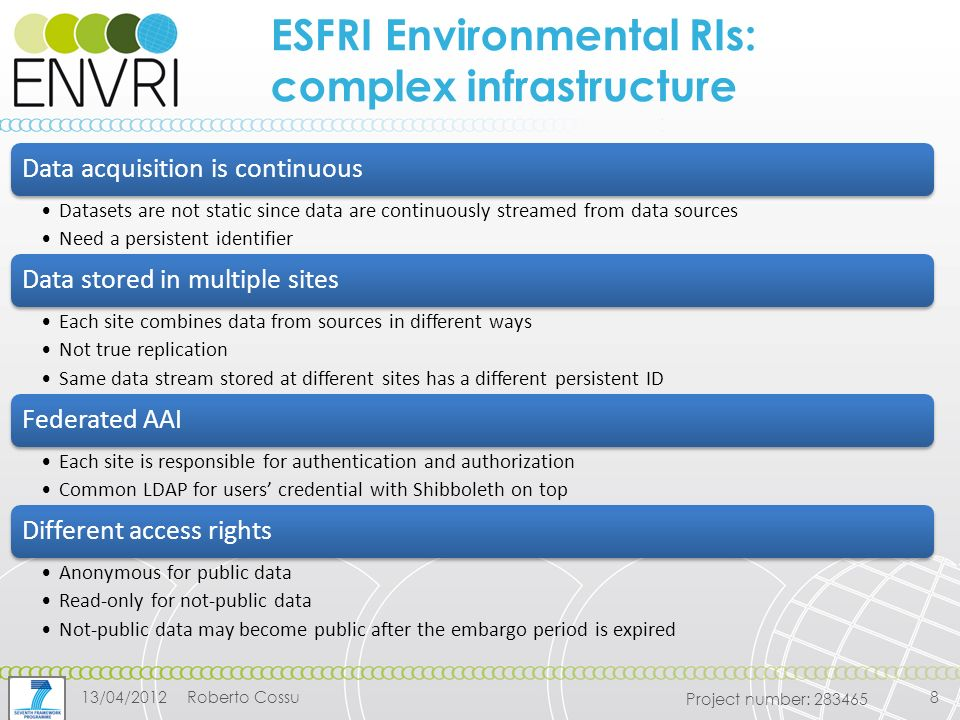 Project number: ESFRI Environmental RIs: complex infrastructure Data acquisition is continuous Datasets are not static since data are continuously streamed from data sources Need a persistent identifier Data stored in multiple sites Each site combines data from sources in different ways Not true replication Same data stream stored at different sites has a different persistent ID Federated AAI Each site is responsible for authentication and authorization Common LDAP for users' credential with Shibboleth on top Different access rights Anonymous for public data Read-only for not-public data Not-public data may become public after the embargo period is expired 13/04/2012Roberto Cossu8