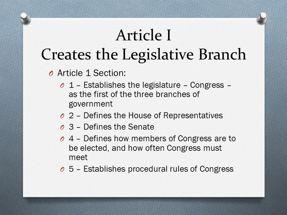 Article I Creates the Legislative Branch O Article 1 Section: O 1 – Establishes the legislature – Congress – as the first of the three branches of government O 2 – Defines the House of Representatives O 3 – Defines the Senate O 4 – Defines how members of Congress are to be elected, and how often Congress must meet O 5 – Establishes procedural rules of Congress