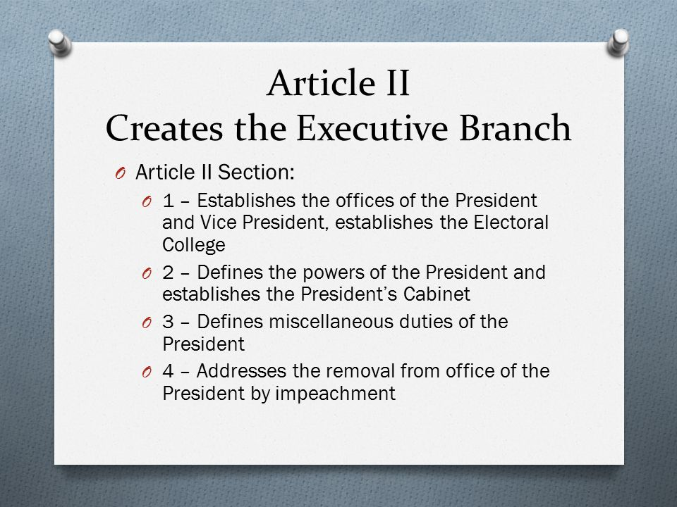 Article II Creates the Executive Branch O Article II Section: O 1 – Establishes the offices of the President and Vice President, establishes the Electoral College O 2 – Defines the powers of the President and establishes the President's Cabinet O 3 – Defines miscellaneous duties of the President O 4 – Addresses the removal from office of the President by impeachment