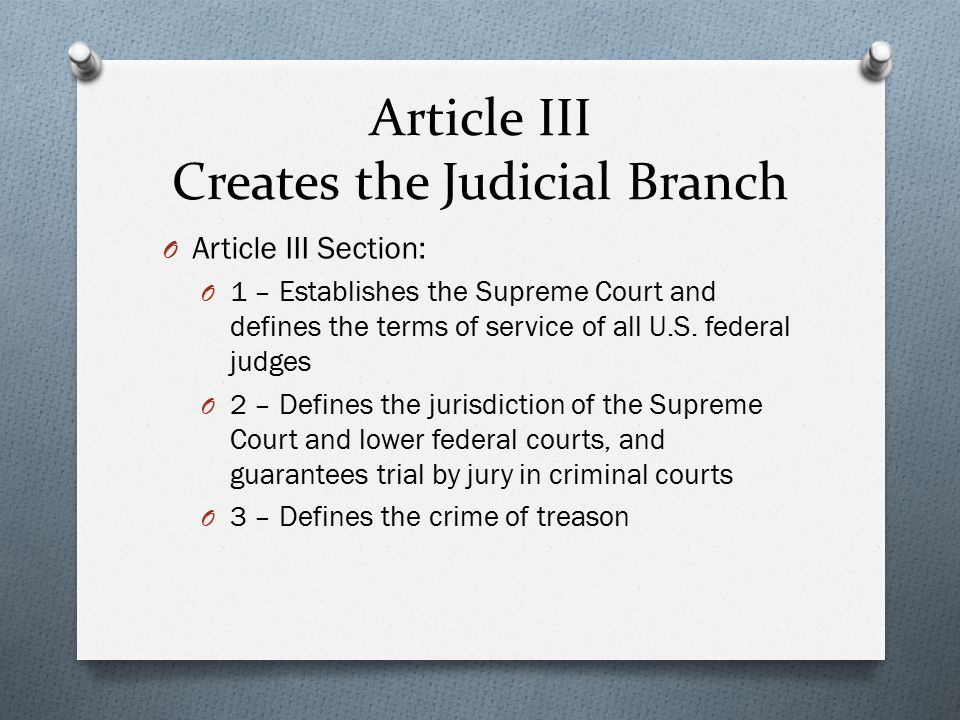 Article III Creates the Judicial Branch O Article III Section: O 1 – Establishes the Supreme Court and defines the terms of service of all U.S.