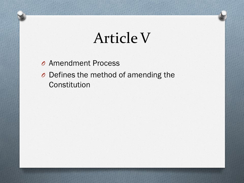 Article V O Amendment Process O Defines the method of amending the Constitution