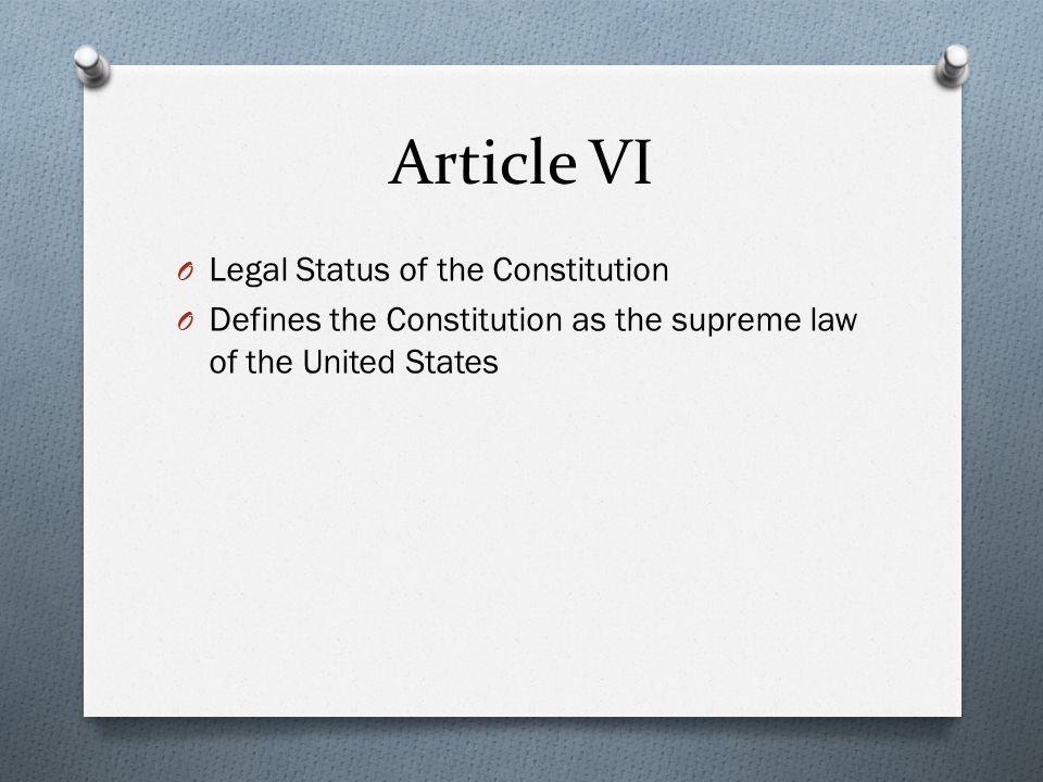 Article VI O Legal Status of the Constitution O Defines the Constitution as the supreme law of the United States