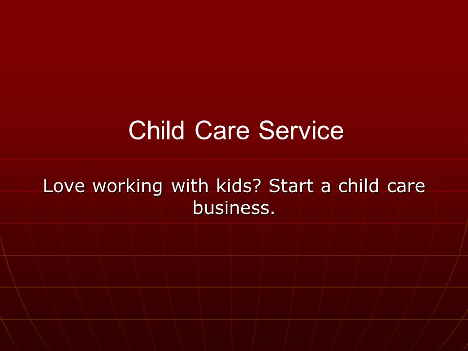 Love working with kids Start a child care business. Child Care Service