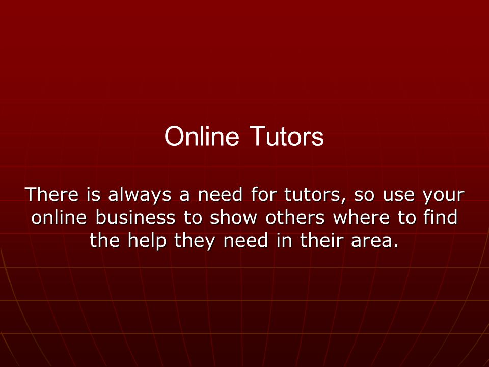 There is always a need for tutors, so use your online business to show others where to find the help they need in their area.