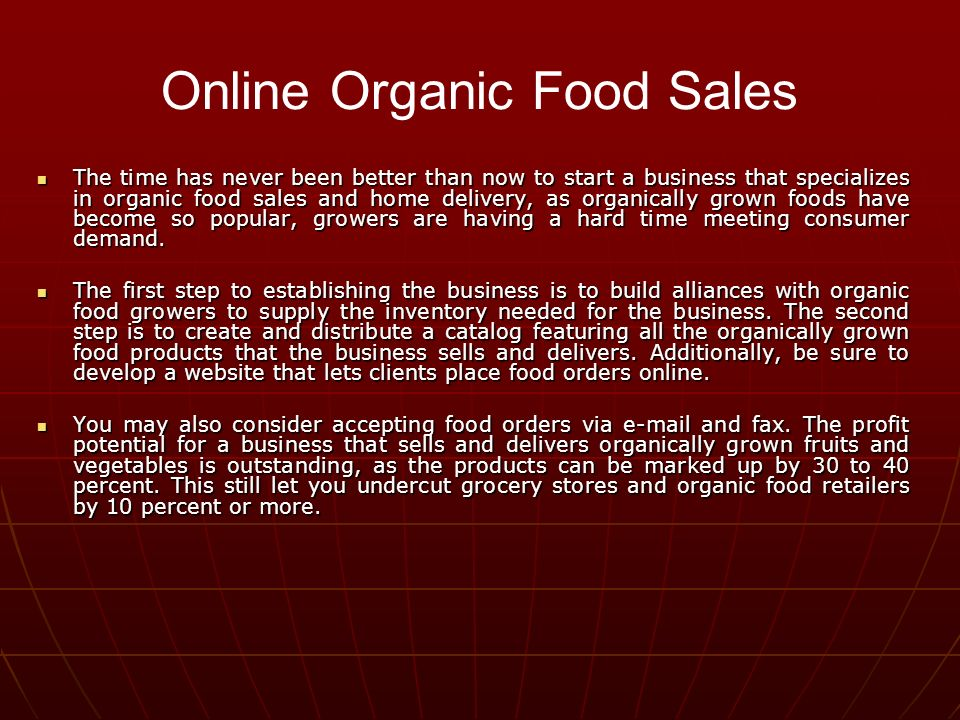 The time has never been better than now to start a business that specializes in organic food sales and home delivery, as organically grown foods have become so popular, growers are having a hard time meeting consumer demand.