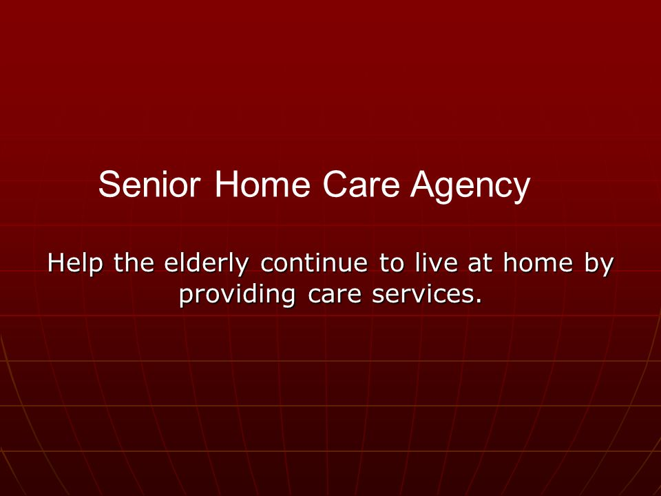 Help the elderly continue to live at home by providing care services. Senior Home Care Agency