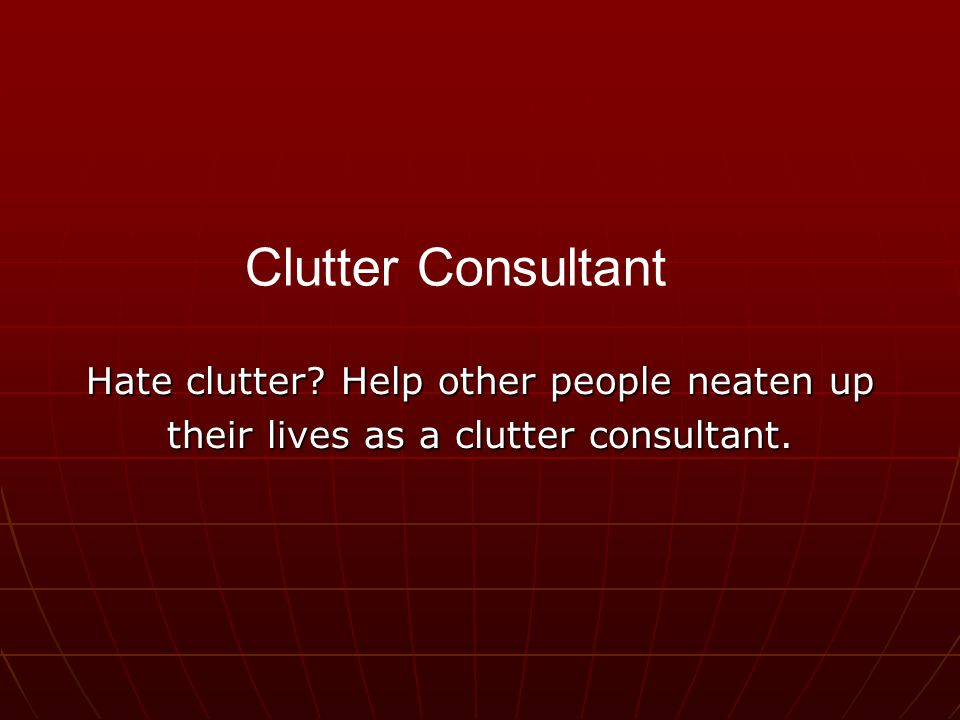 Hate clutter Help other people neaten up their lives as a clutter consultant. Clutter Consultant