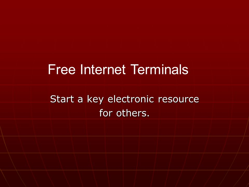 Start a key electronic resource for others. Free Internet Terminals