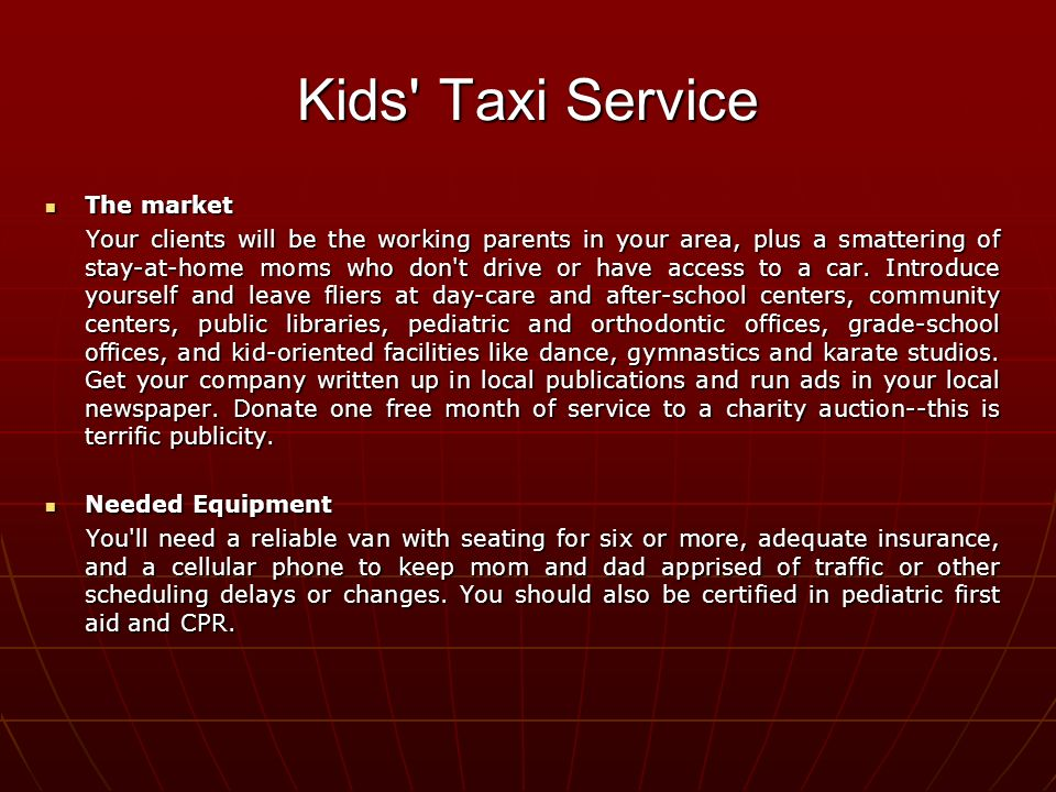 Kids Taxi Service The market The market Your clients will be the working parents in your area, plus a smattering of stay-at-home moms who don t drive or have access to a car.