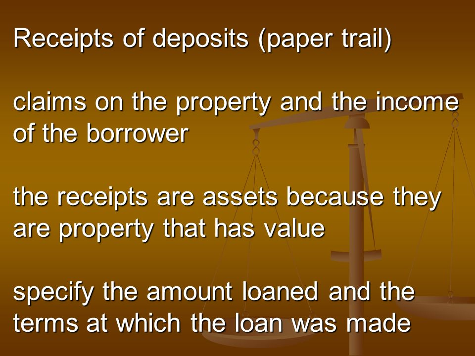 Receipts of deposits (paper trail) claims on the property and the income of the borrower the receipts are assets because they are property that has value specify the amount loaned and the terms at which the loan was made