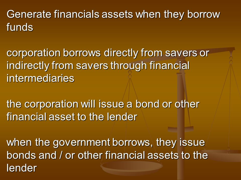 Generate financials assets when they borrow funds corporation borrows directly from savers or indirectly from savers through financial intermediaries the corporation will issue a bond or other financial asset to the lender when the government borrows, they issue bonds and / or other financial assets to the lender