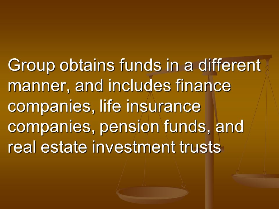 Group obtains funds in a different manner, and includes finance companies, life insurance companies, pension funds, and real estate investment trusts