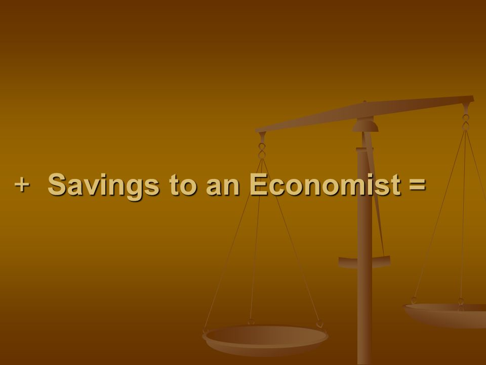 + Savings to an Economist = + Savings to an Economist =