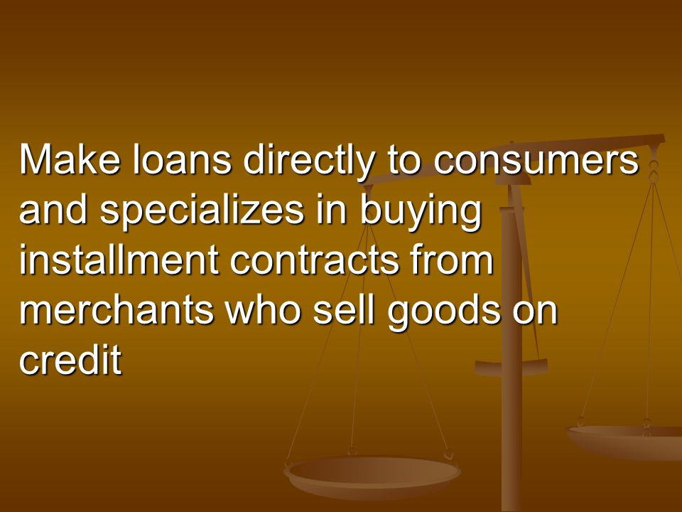 Make loans directly to consumers and specializes in buying installment contracts from merchants who sell goods on credit