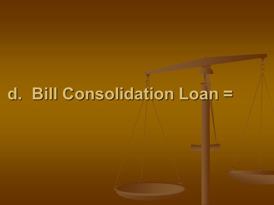 d. Bill Consolidation Loan =