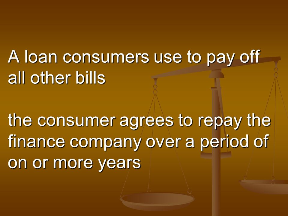 A loan consumers use to pay off all other bills the consumer agrees to repay the finance company over a period of on or more years