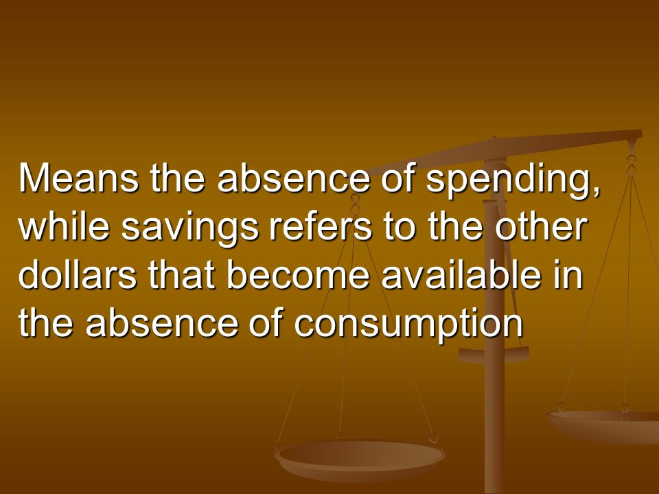Means the absence of spending, while savings refers to the other dollars that become available in the absence of consumption
