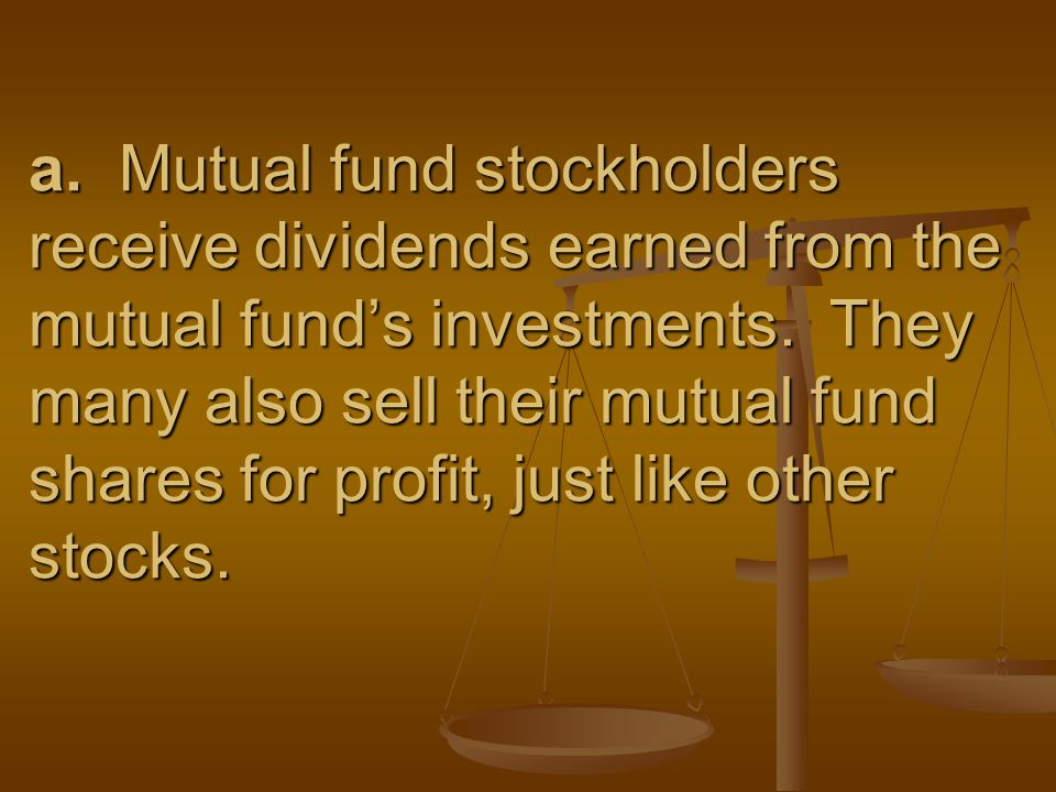 a. Mutual fund stockholders receive dividends earned from the mutual fund's investments.