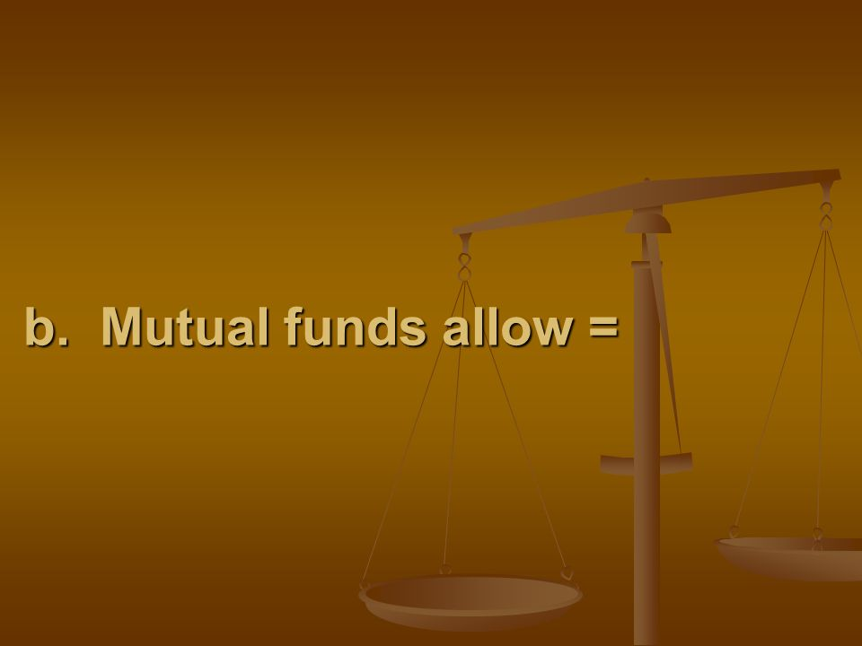 b. Mutual funds allow =