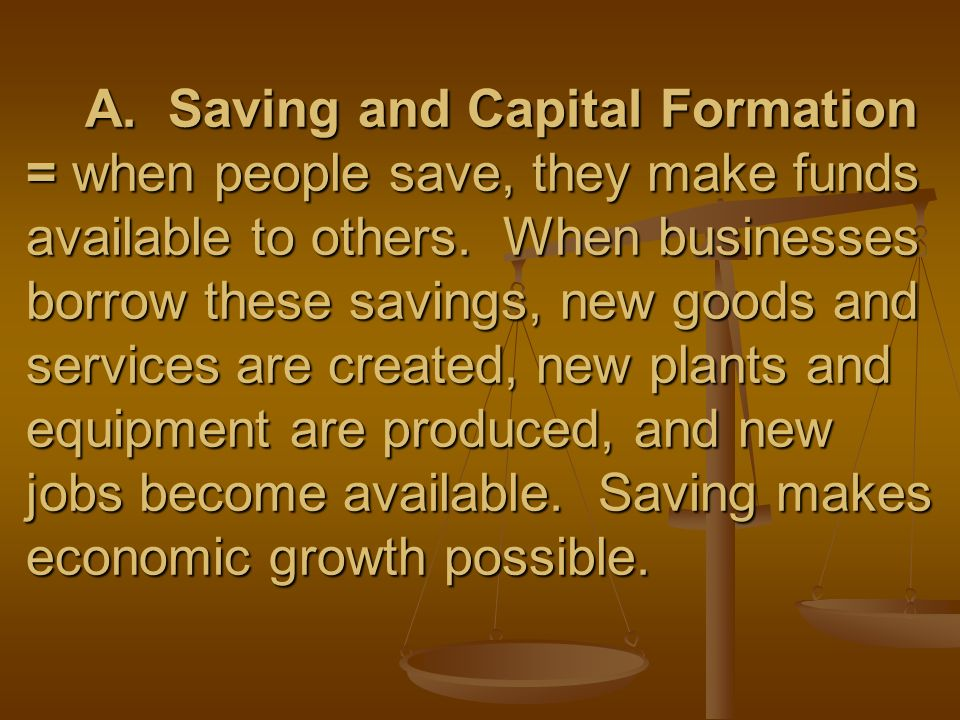 A. Saving and Capital Formation = when people save, they make funds available to others.
