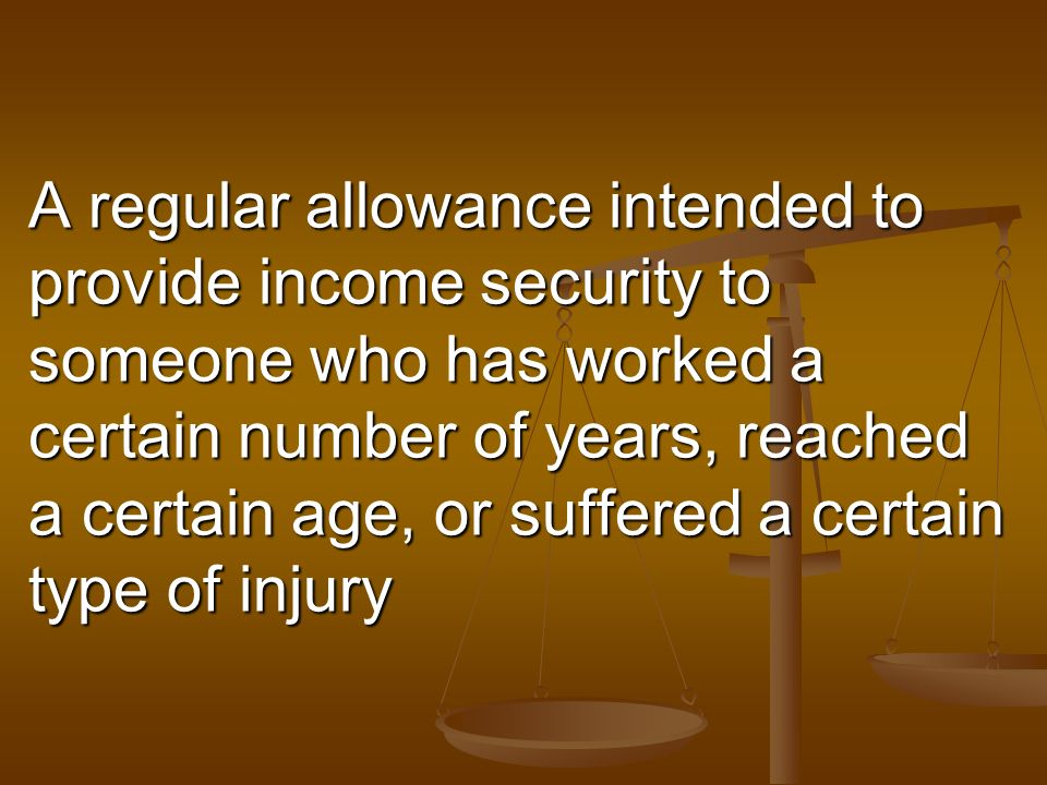 A regular allowance intended to provide income security to someone who has worked a certain number of years, reached a certain age, or suffered a certain type of injury