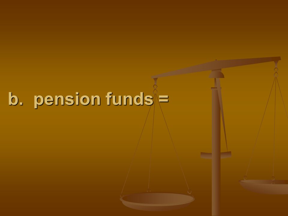 b. pension funds =