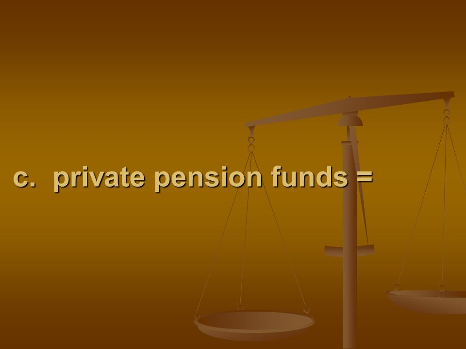 c. private pension funds =
