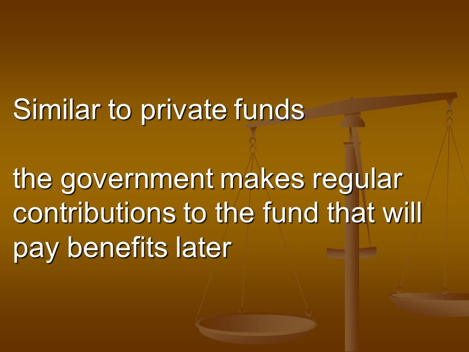 Similar to private funds the government makes regular contributions to the fund that will pay benefits later