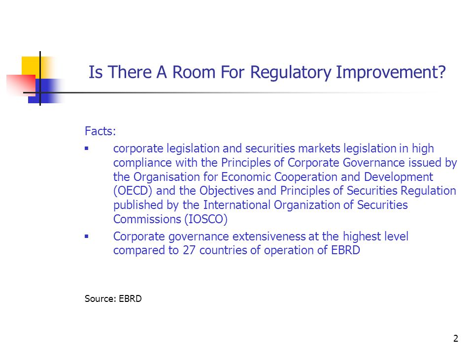 2 Facts:  corporate legislation and securities markets legislation in high compliance with the Principles of Corporate Governance issued by the Organisation for Economic Cooperation and Development (OECD) and the Objectives and Principles of Securities Regulation published by the International Organization of Securities Commissions (IOSCO)  Corporate governance extensiveness at the highest level compared to 27 countries of operation of EBRD Source: EBRD Is There A Room For Regulatory Improvement