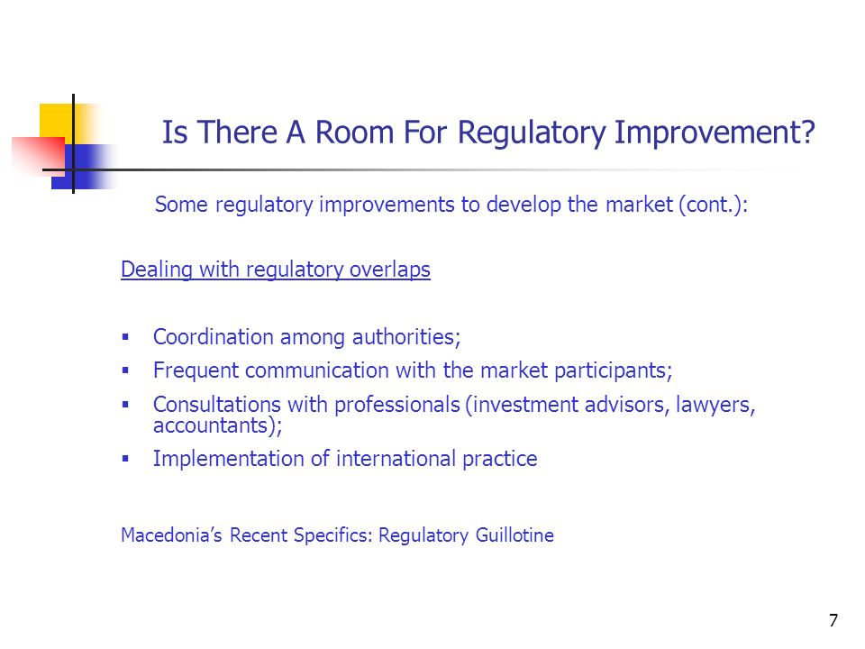 7 Some regulatory improvements to develop the market (cont.): Dealing with regulatory overlaps  Coordination among authorities;  Frequent communication with the market participants;  Consultations with professionals (investment advisors, lawyers, accountants);  Implementation of international practice Macedonia's Recent Specifics: Regulatory Guillotine Is There A Room For Regulatory Improvement