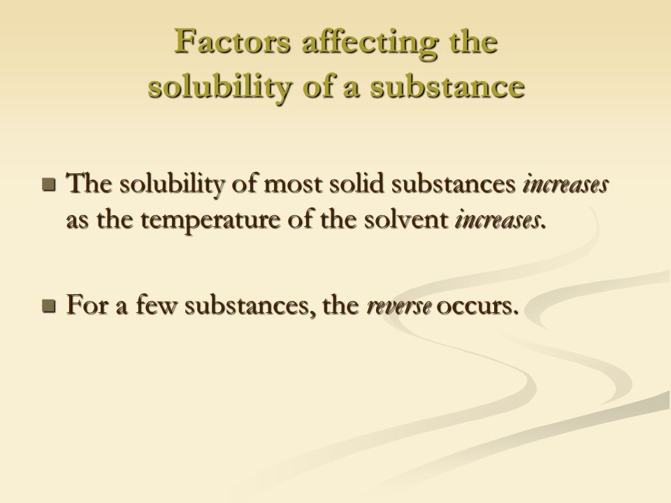 Factors affecting the solubility of a substance The solubility of most solid substances increases as the temperature of the solvent increases.