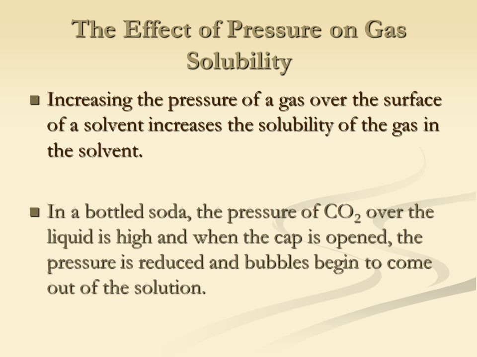 The Effect of Pressure on Gas Solubility Increasing the pressure of a gas over the surface of a solvent increases the solubility of the gas in the solvent.