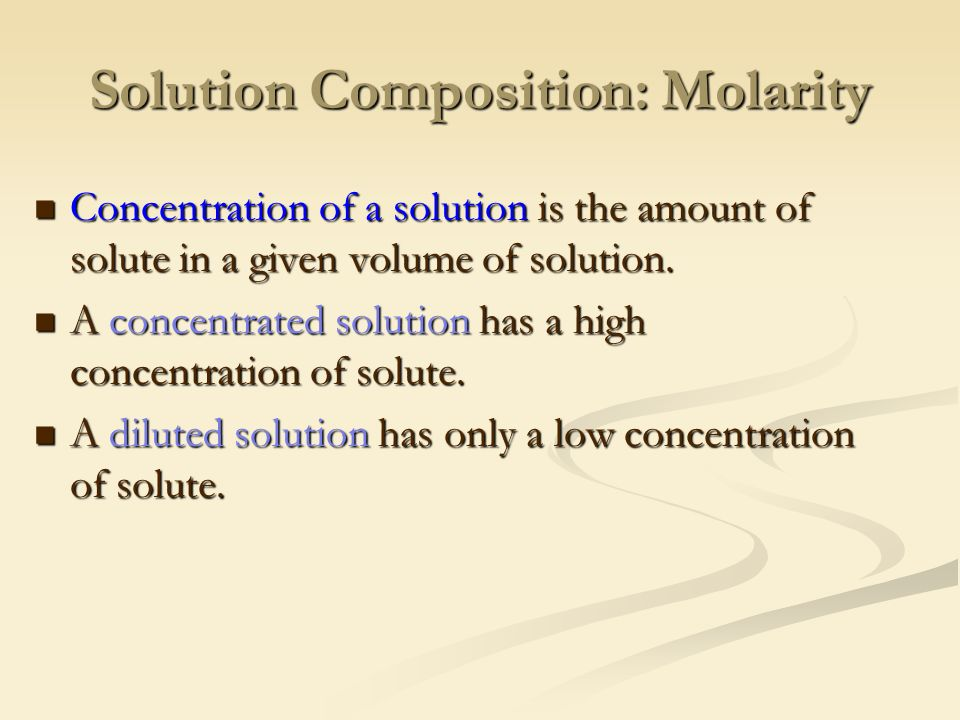 Solution Composition: Molarity Concentration of a solution is the amount of solute in a given volume of solution.