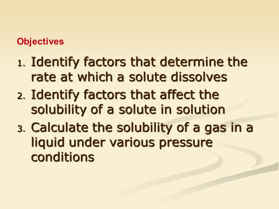 1. Identify factors that determine the rate at which a solute dissolves 2.