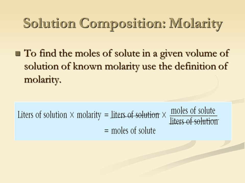 Solution Composition: Molarity To find the moles of solute in a given volume of solution of known molarity use the definition of molarity.
