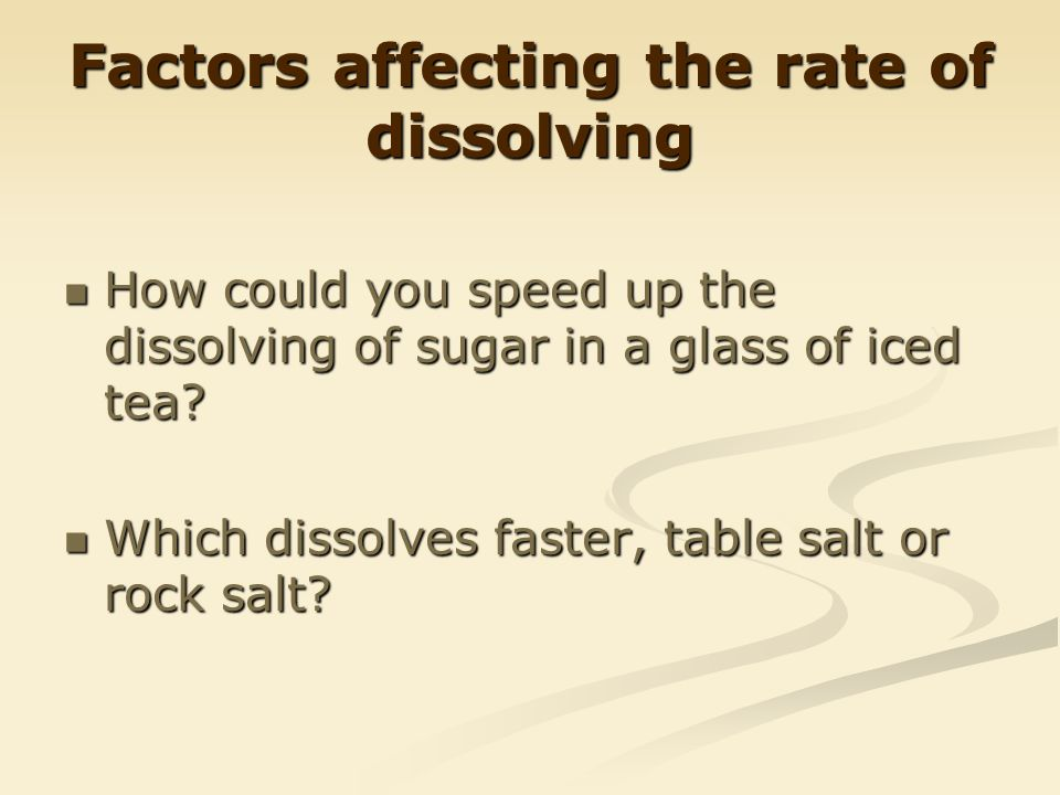 Factors affecting the rate of dissolving How could you speed up the dissolving of sugar in a glass of iced tea.