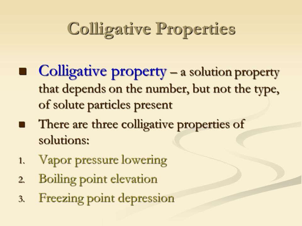 Colligative Properties Colligative property – a solution property that depends on the number, but not the type, of solute particles present Colligative property – a solution property that depends on the number, but not the type, of solute particles present There are three colligative properties of solutions: There are three colligative properties of solutions: 1.