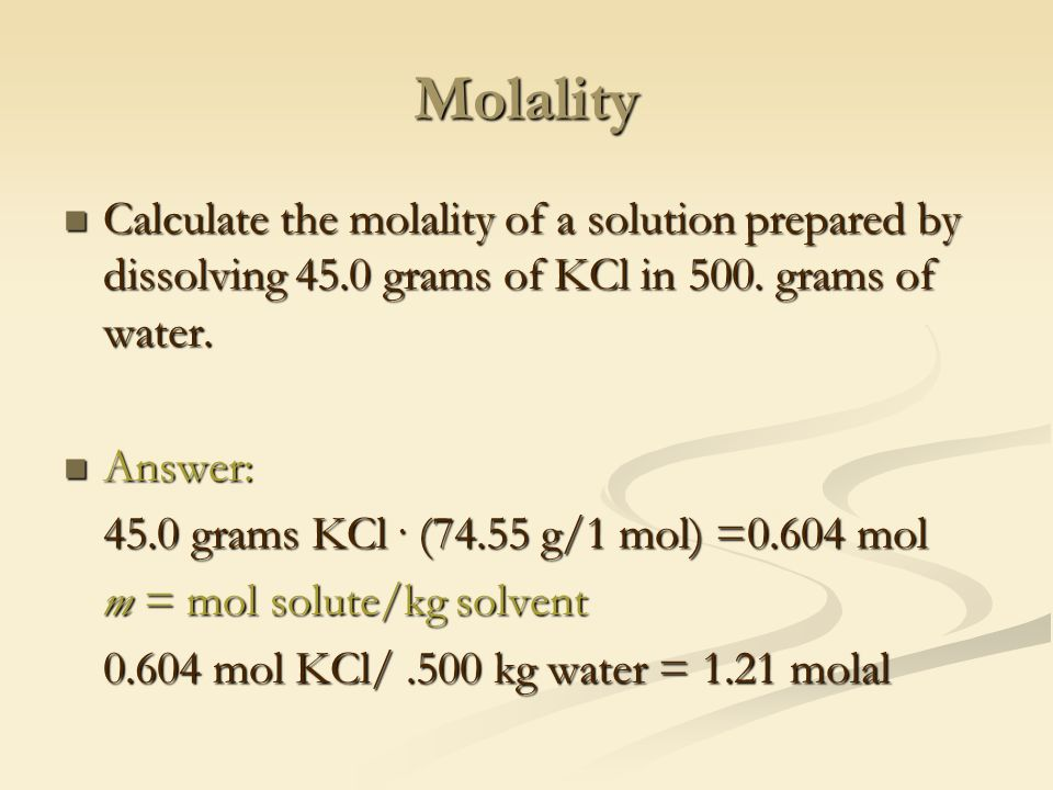 Molality Calculate the molality of a solution prepared by dissolving 45.0 grams of KCl in 500.