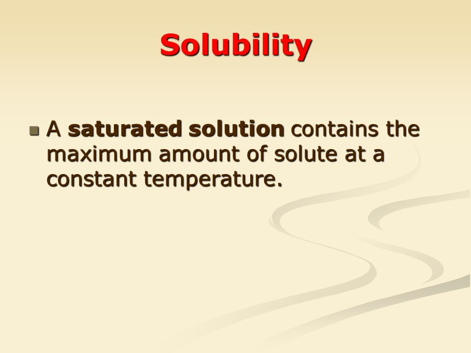 Solubility A saturated solution contains the maximum amount of solute at a constant temperature.