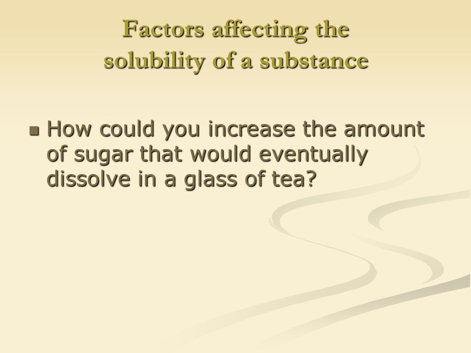 Factors affecting the solubility of a substance How could you increase the amount of sugar that would eventually dissolve in a glass of tea.