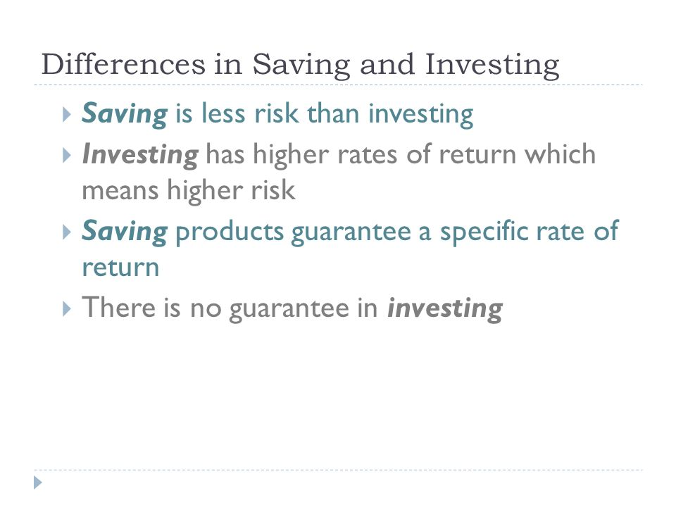 Differences in Saving and Investing  Saving is less risk than investing  Investing has higher rates of return which means higher risk  Saving products guarantee a specific rate of return  There is no guarantee in investing
