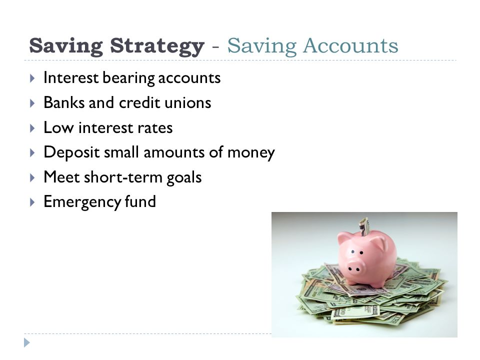 Saving Strategy - Saving Accounts  Interest bearing accounts  Banks and credit unions  Low interest rates  Deposit small amounts of money  Meet short-term goals  Emergency fund