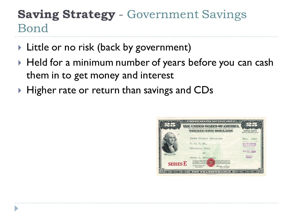 Saving Strategy - Government Savings Bond  Little or no risk (back by government)  Held for a minimum number of years before you can cash them in to get money and interest  Higher rate or return than savings and CDs